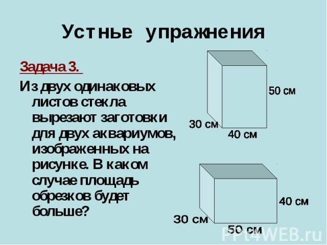 Задача 3. Задача 3. Из двух одинаковых листов стекла вырезают заготовки для двух аквариумов, изображенных на рисунке. В каком случае площадь обрезков будет больше?