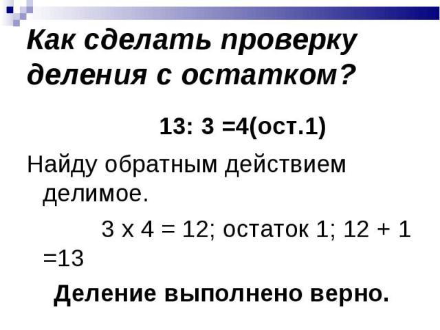 13: 3 =4(ост.1) 13: 3 =4(ост.1) Найду обратным действием делимое. 3 х 4 = 12; остаток 1; 12 + 1 =13 Деление выполнено верно.