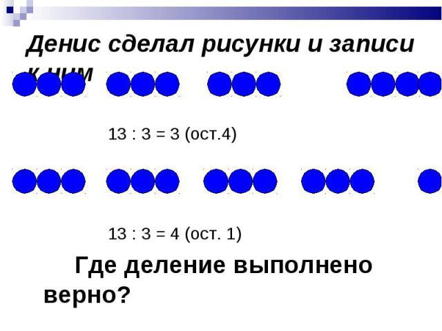 13 : 3 = 3 (ост.4) 13 : 3 = 4 (ост. 1) Где деление выполнено верно?