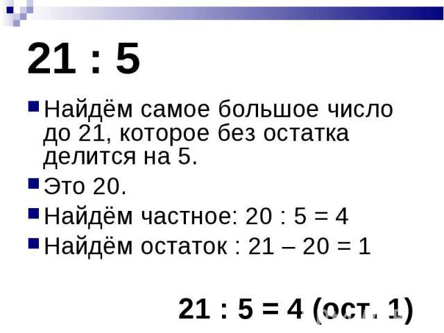 Найдём самое большое число до 21, которое без остатка делится на 5. Найдём самое большое число до 21, которое без остатка делится на 5. Это 20. Найдём частное: 20 : 5 = 4 Найдём остаток : 21 – 20 = 1 21 : 5 = 4 (ост. 1)