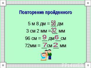 5 м 8 дм = __ дм 5 м 8 дм = __ дм 3 см 2 мм = __ мм 96 см = __ дм __см 72мм = __