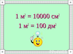 1 м2 = 10000 см2 1 м2 = 10000 см2 1 м2 = 100 дм2