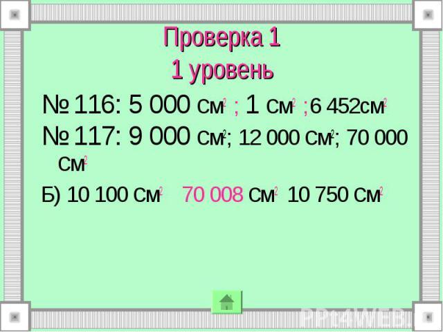 № 116: 5 000 см2 ; 1 см2 ;6 452см2 № 116: 5 000 см2 ; 1 см2 ;6 452см2 № 117: 9 000 см2; 12 000 см2; 70 000 см2 Б) 10 100 см2 70 008 см2 10 750 см2