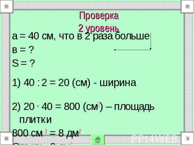 а = 40 см, что в 2 раза больше а = 40 см, что в 2 раза больше в = ? S = ? 1) 40 : 2 = 20 (см) - ширина 2) 20 . 40 = 800 (см2) – площадь плитки 800 см 2 = 8 дм2 Ответ: 8 дм2