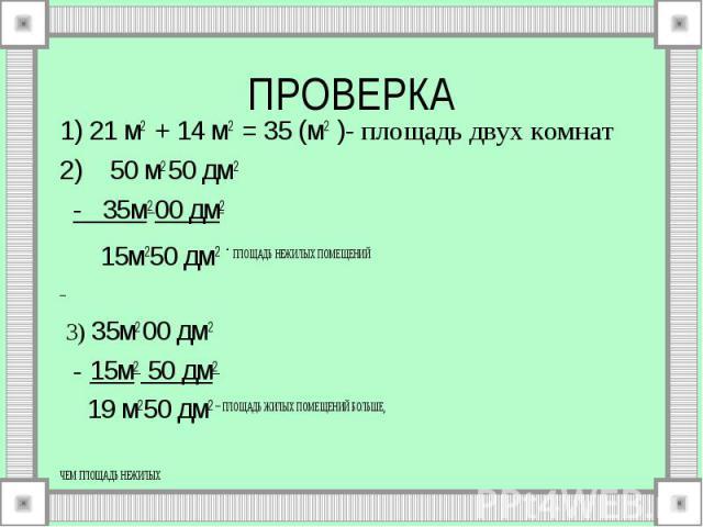 1) 21 м2 + 14 м2 = 35 (м2 )- площадь двух комнат 1) 21 м2 + 14 м2 = 35 (м2 )- площадь двух комнат 2) 50 м2 50 дм2 - 35м2 00 дм2 15м250 дм2 - ПЛОЩАДЬ НЕЖИЛЫХ ПОМЕЩЕНИЙ 3) 35м2 00 дм2 - 15м2 50 дм2 19 м250 дм2 – ПЛОЩАДЬ ЖИЛЫХ ПОМЕЩЕНИЙ БОЛЬШЕ, ЧЕМ ПЛО…
