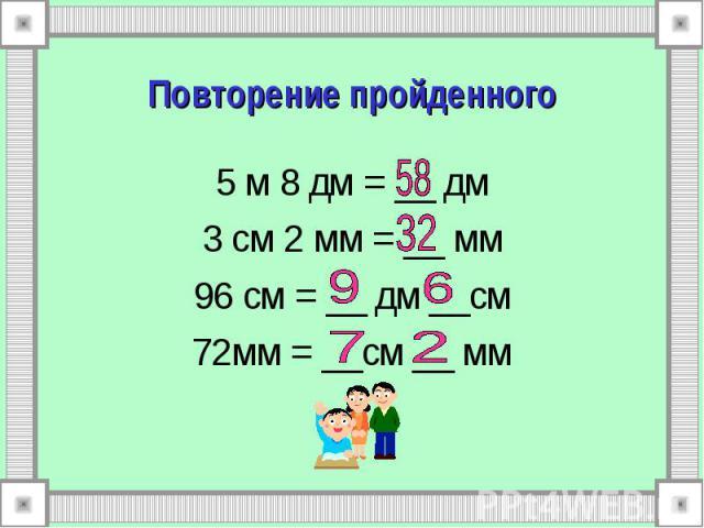 5 м 8 дм = __ дм 5 м 8 дм = __ дм 3 см 2 мм = __ мм 96 см = __ дм __см 72мм = __см __ мм
