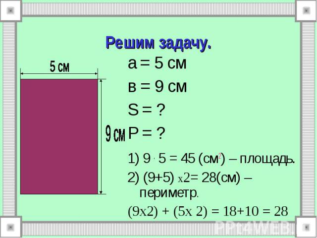 а = 5 см а = 5 см в = 9 см S = ? P = ? 1) 9 . 5 = 45 (см2) – площадь. 2) (9+5) х2= 28(см) – периметр. (9х2) + (5х 2) = 18+10 = 28
