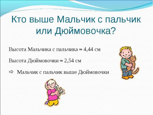 Высота Мальчика с пальчика 4,44 см Высота Мальчика с пальчика 4,44 см Высота Дюймовочки 2,54 см Мальчик с пальчик выше Дюймовочки