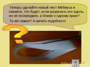 Теперь сделайте новый лист Мёбиуса и скажите, что будет, если разрезать его вдол