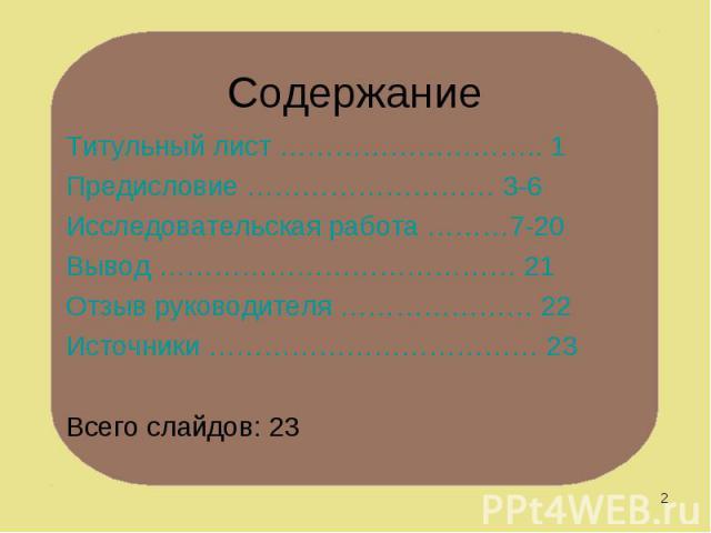 Титульный лист ……………………….. 1 Титульный лист ……………………….. 1 Предисловие ……………………… 3-6 Исследовательская работа ………7-20 Вывод ………………………………… 21 Отзыв руководителя ………………… 22 Источники ……………………………… 23 Всего слайдов: 23