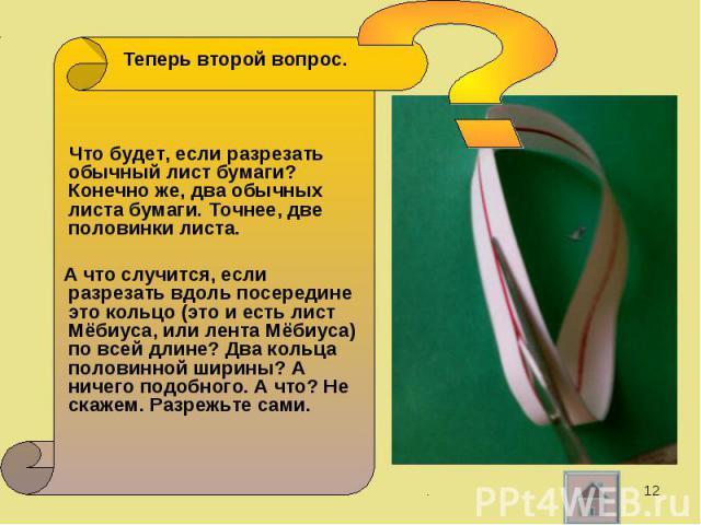 Теперь второй вопрос. Теперь второй вопрос. Что будет, если разрезать обычный лист бумаги? Конечно же, два обычных листа бумаги. Точнее, две половинки листа. А что случится, если разрезать вдоль посередине это кольцо (это и есть лист Мёбиуса, или ле…