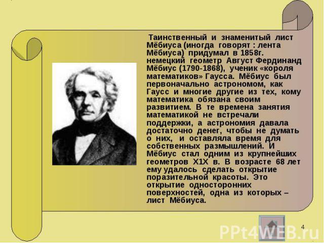 Таинственный и знаменитый лист Мёбиуса (иногда говорят : лента Мёбиуса) придумал в 1858г. немецкий геометр Август Фердинанд Мёбиус (1790-1868), ученик «короля математиков» Гаусса. Мёбиус был первоначально астрономом, как Гаусс и многие другие из тех…