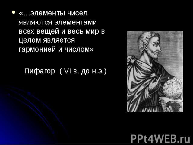 «…элементы чисел являются элементами всех вещей и весь мир в целом является гармонией и числом» «…элементы чисел являются элементами всех вещей и весь мир в целом является гармонией и числом» Пифагор ( VI в. до н.э.)