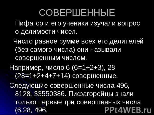 Пифагор и его ученики изучали вопрос о делимости чисел. Пифагор и его ученики изучали вопрос о делимости чисел. Число равное сумме всех его делителей (без самого числа) они называли совершенным числом. Например, число 6 (6=1+2+3), 28 (28=1+2+4+7+14)…