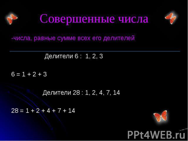 -числа, равные сумме всех его делителей -числа, равные сумме всех его делителей Делители 6 : 1, 2, 3 6 = 1 + 2 + 3 Делители 28 : 1, 2, 4, 7, 14 28 = 1 + 2 + 4 + 7 + 14