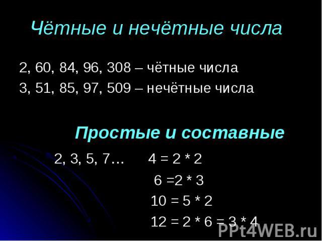 2, 60, 84, 96, 308 – чётные числа 2, 60, 84, 96, 308 – чётные числа 3, 51, 85, 97, 509 – нечётные числа Простые и составные 2, 3, 5, 7… 4 = 2 * 2 6 =2 * 3 10 = 5 * 2 12 = 2 * 6 = 3 * 4