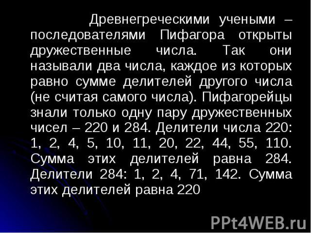 Древнегреческими учеными – последователями Пифагора открыты дружественные числа. Так они называли два числа, каждое из которых равно сумме делителей другого числа (не считая самого числа). Пифагорейцы знали только одну пару дружественных чисел – 220…