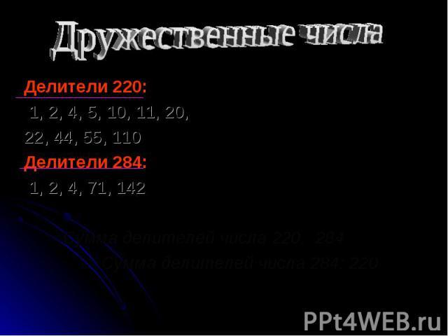 Делители 220: Делители 220: 1, 2, 4, 5, 10, 11, 20, 22, 44, 55, 110 Делители 284: 1, 2, 4, 71, 142 Сумма делителей числа 220: 284 Сумма делителей числа 284: 220