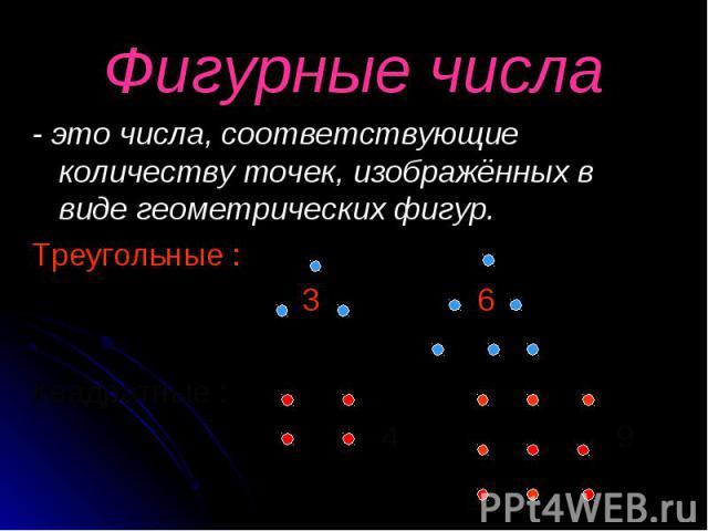 - это числа, соответствующие количеству точек, изображённых в виде геометрических фигур. - это числа, соответствующие количеству точек, изображённых в виде геометрических фигур. Треугольные : 3 6 Квадратные : 4 9