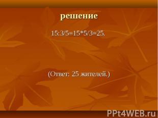 15:3/5=15*5/3=25. 15:3/5=15*5/3=25. (Ответ: 25 жителей.)