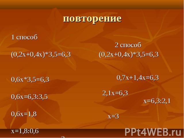 1 способ 1 способ (0,2х+0,4х)*3,5=6,3 0,6х*3,5=6,3 0,6х=6,3:3,5 0,6х=1,8 х=1,8:0,6 х=3 (Ответ: х=3.)