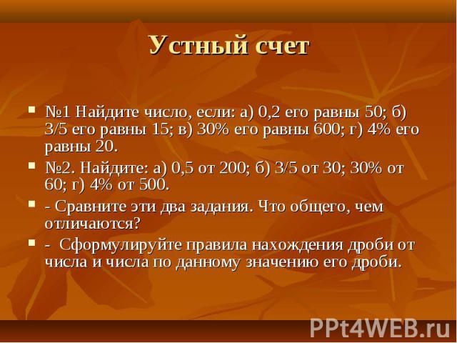 №1 Найдите число, если: а) 0,2 его равны 50; б) 3/5 его равны 15; в) 30% его равны 600; г) 4% его равны 20. №2. Найдите: а) 0,5 от 200; б) 3/5 от 30; 30% от 60; г) 4% от 500. - Сравните эти два задания. Что общего, чем отличаются? - Сформулируйте пр…
