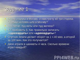 1.Шла старуха в Москву, и навстречу ей три старика. Сколько человек шло в Москву
