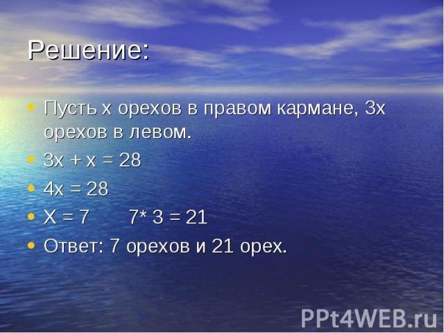 Пусть х орехов в правом кармане, 3х орехов в левом. Пусть х орехов в правом кармане, 3х орехов в левом. 3х + х = 28 4х = 28 Х = 7 7* 3 = 21 Ответ: 7 орехов и 21 орех.