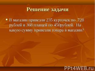 В магазин привезли 235 курточек по 728 рублей и 368 плащей по 450рублей. На каку