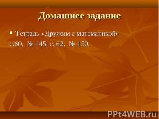 Тетрадь «Дружим с математикой» Тетрадь «Дружим с математикой» с.60, № 145, с. 62