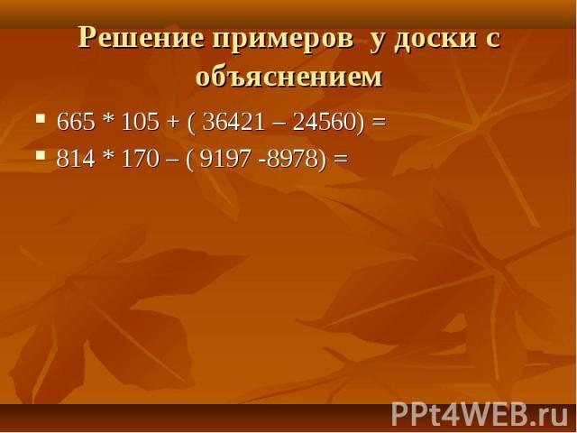 665 * 105 + ( 36421 – 24560) = 665 * 105 + ( 36421 – 24560) = 814 * 170 – ( 9197 -8978) =