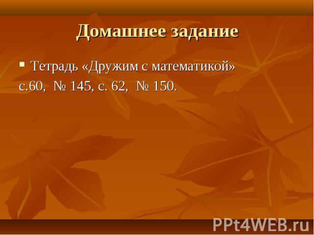 Тетрадь «Дружим с математикой» Тетрадь «Дружим с математикой» с.60, № 145, с. 62, № 150.