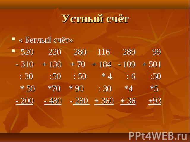 « Беглый счёт» « Беглый счёт» 520 220 280 116 289 99 - 310 + 130 + 70 + 184 - 109 + 501 : 30 :50 : 50 * 4 : 6 :30 * 50 *70 * 90 : 30 *4 *5 - 200 - 480 - 280 + 360 + 36 +93