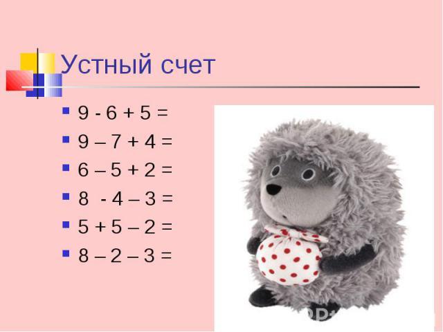 9 - 6 + 5 = 9 - 6 + 5 = 9 – 7 + 4 = 6 – 5 + 2 = 8 - 4 – 3 = 5 + 5 – 2 = 8 – 2 – 3 =