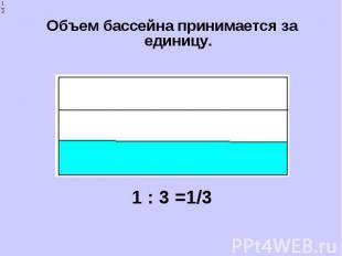 Объем бассейна принимается за единицу. Объем бассейна принимается за единицу. 1