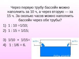 1 : 10 =1/10; 1 : 10 =1/10; 1 : 15 = 1/15; 1/10 + 1/15= 1/6 1 : 1/6 = 6.