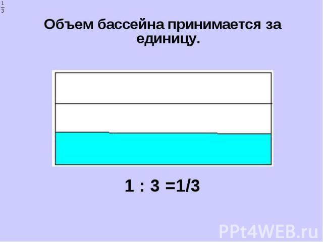 Объем бассейна принимается за единицу. Объем бассейна принимается за единицу. 1 : 3 =1/3