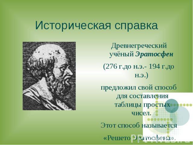 Древнегреческий учёный Эратосфен Древнегреческий учёный Эратосфен (276 г.до н.э.- 194 г.до н.э.) предложил свой способ для составления таблицы простых чисел. Этот способ называется «Решето Эратосфена».