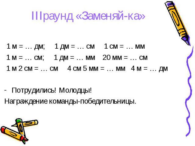 1 м = … дм; 1 дм = … см 1 см = … мм 1 м = … дм; 1 дм = … см 1 см = … мм 1 м = … см; 1 дм = … мм 20 мм = … см 1 м 2 см = … см 4 см 5 мм = … мм 4 м = … дм Потрудились! Молодцы! Награждение команды-победительницы.