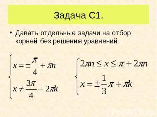 Давать отдельные задачи на отбор корней без решения уравнений. Давать отдельные