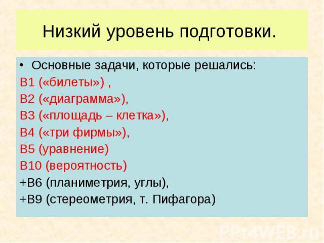 Основные задачи, которые решались: Основные задачи, которые решались: В1 («билеты») , В2 («диаграмма»), В3 («площадь – клетка»), В4 («три фирмы»), В5 (уравнение) В10 (вероятность) +В6 (планиметрия, углы), +В9 (стереометрия, т. Пифагора)