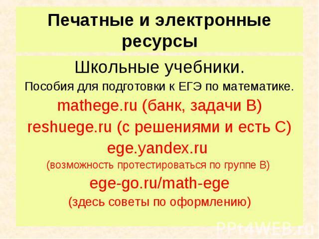 Школьные учебники. Школьные учебники. Пособия для подготовки к ЕГЭ по математике. mathege.ru (банк, задачи В) reshuege.ru (с решениями и есть С) ege.yandex.ru (возможность протестироваться по группе В) ege-go.ru/math-ege (здесь советы по оформлению)