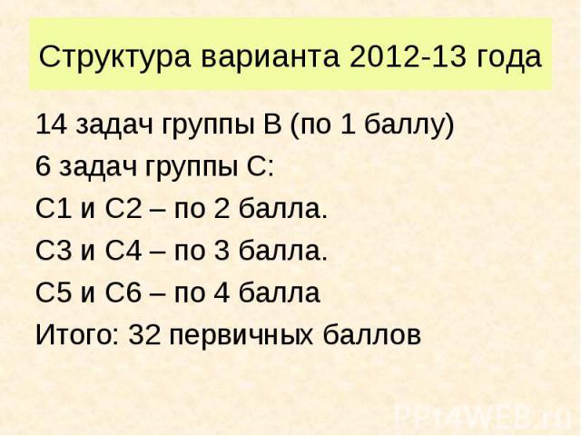 14 задач группы В (по 1 баллу) 14 задач группы В (по 1 баллу) 6 задач группы С: С1 и С2 – по 2 балла. С3 и С4 – по 3 балла. С5 и С6 – по 4 балла Итого: 32 первичных баллов