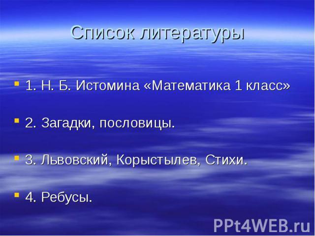1. Н. Б. Истомина «Математика 1 класс» 2. Загадки, пословицы. 3. Львовский, Корыстылев, Стихи. 4. Ребусы.