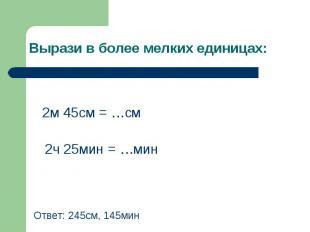 2м 45см = …см 2м 45см = …см 2ч 25мин = …мин Ответ: 245см, 145мин