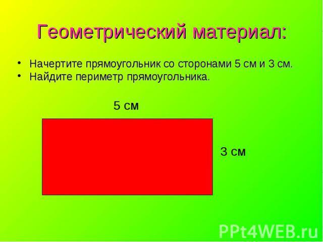 Начертите прямоугольник со сторонами 5 см и 3 см. Начертите прямоугольник со сторонами 5 см и 3 см. Найдите периметр прямоугольника.