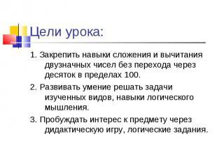 1. Закрепить навыки сложения и вычитания двузначных чисел без перехода через дес