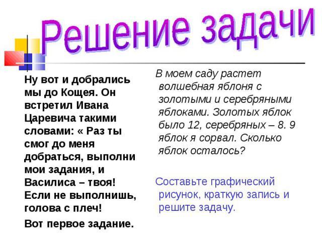 Ну вот и добрались мы до Кощея. Он встретил Ивана Царевича такими словами: « Раз ты смог до меня добраться, выполни мои задания, и Василиса – твоя! Если не выполнишь, голова с плеч! Ну вот и добрались мы до Кощея. Он встретил Ивана Царевича такими с…