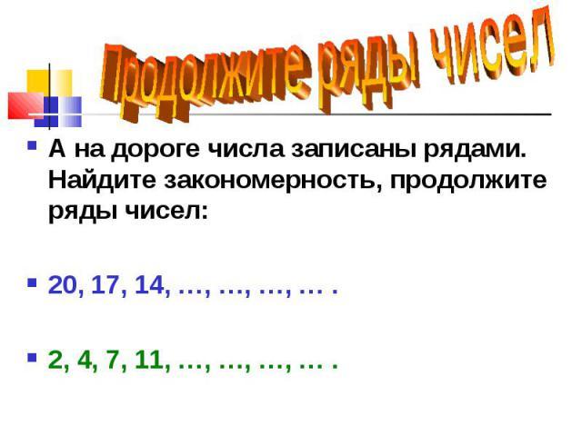 А на дороге числа записаны рядами. Найдите закономерность, продолжите ряды чисел: А на дороге числа записаны рядами. Найдите закономерность, продолжите ряды чисел: 20, 17, 14, …, …, …, … . 2, 4, 7, 11, …, …, …, … .