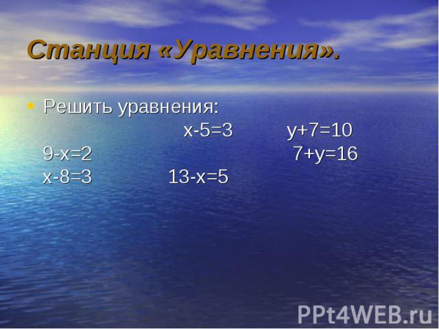Решить уравнения: х-5=3 у+7=10 9-х=2 7+у=16 х-8=3 13-х=5 Решить уравнения: х-5=3 у+7=10 9-х=2 7+у=16 х-8=3 13-х=5